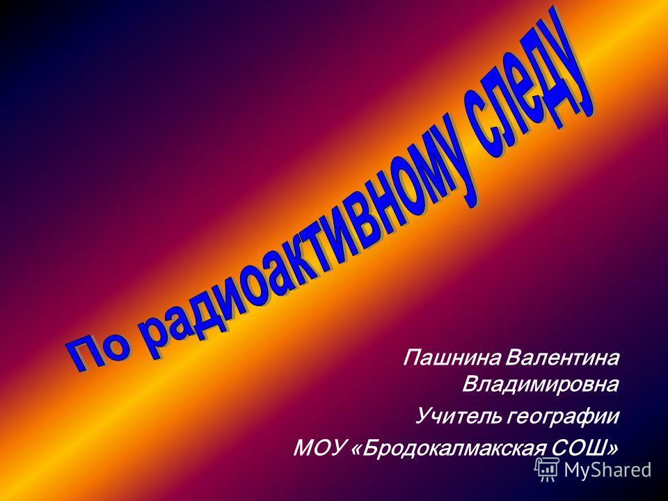Пашнина Валентина Владимировна Учитель географии МОУ «Бродокалмакская СОШ»