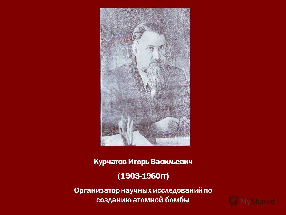Курчатов Игорь Васильевич (1903-1960гг) Организатор научных исследований по созданию атомной бомбы