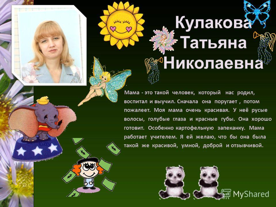 Кулакова Татьяна Николаевна Мама - это такой человек, который нас родил, воспитал и выучил. Сначала она поругает, потом пожалеет. Моя мама очень красивая. У неё русые волосы, голубые глаза и красные губы. Она хорошо готовит. Особенно картофельную зап