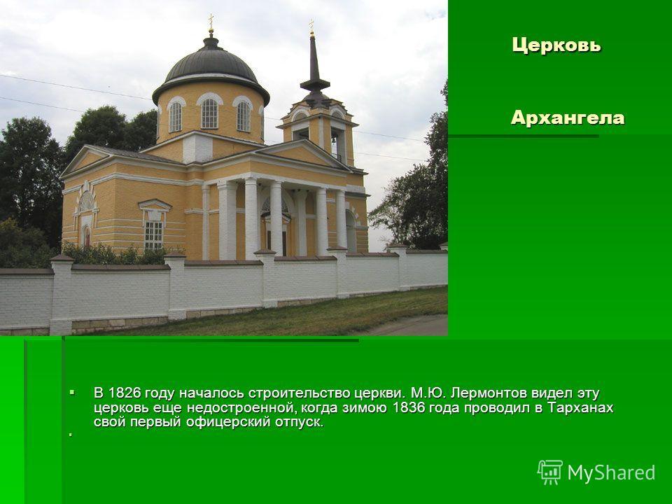 Церковь Михаила Архангела Церковь Михаила Архангела В 1826 году началось строительство церкви. М.Ю. Лермонтов видел эту церковь еще недостроенной, когда зимою 1836 года проводил в Тарханах свой первый офицерский отпуск. В 1826 году началось строитель