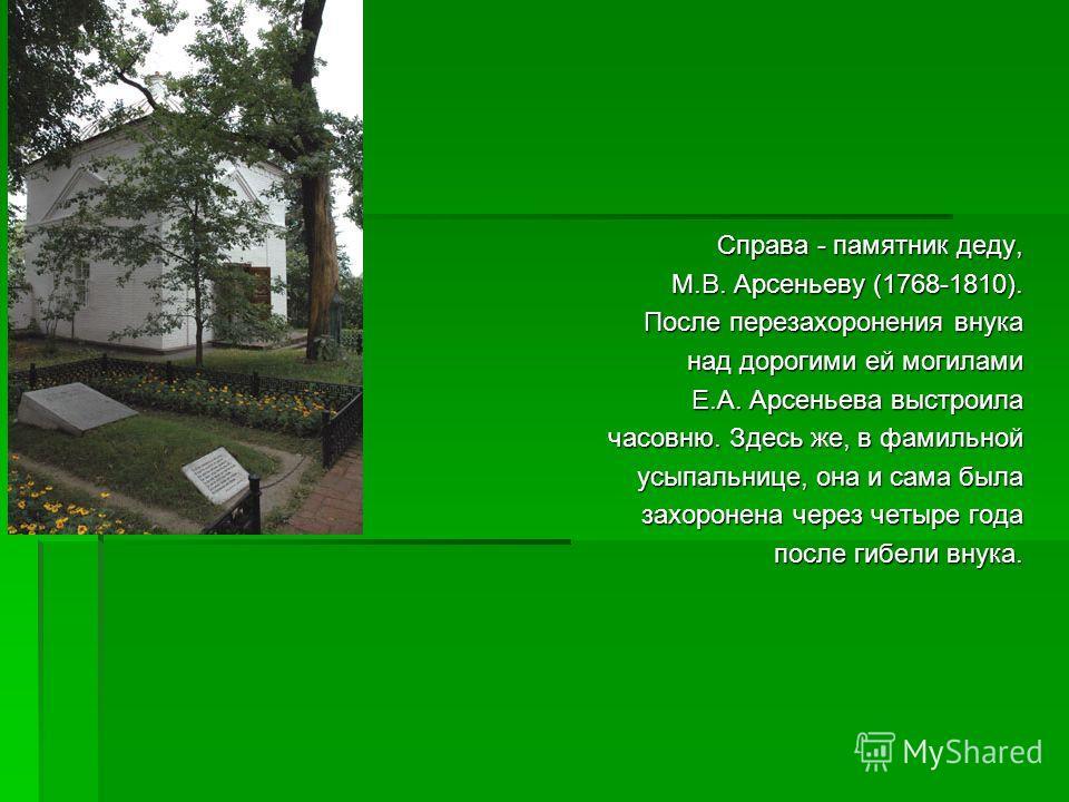 Справа - памятник деду, М.В. Арсеньеву (1768-1810). М.В. Арсеньеву (1768-1810). После перезахоронения внука над дорогими ей могилами над дорогими ей могилами Е.А. Арсеньева выстроила часовню. Здесь же, в фамильной усыпальнице, она и сама была усыпаль
