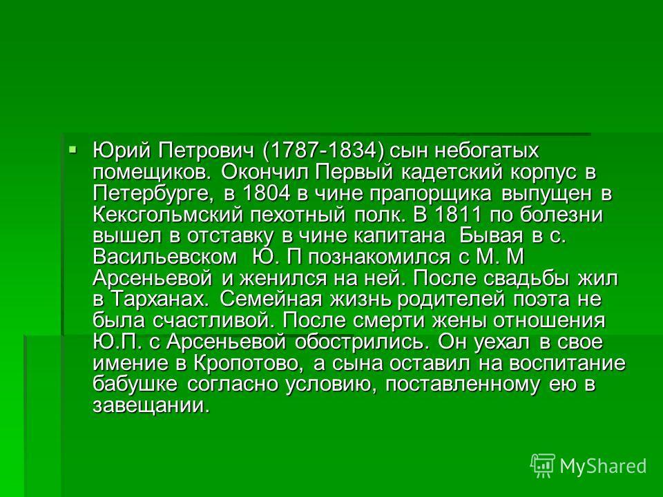 Юрий Петрович (1787-1834) сын небогатых помещиков. Окончил Первый кадетский корпус в Петербурге, в 1804 в чине прапорщика выпущен в Кексгольмский пехотный полк. В 1811 по болезни вышел в отставку в чине капитана Бывая в с. Васильевском Ю. П познакоми