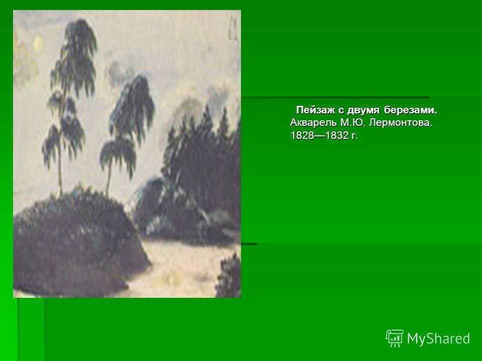 Пейзаж с двумя березами. Акварель М.Ю. Лермонтова. 18281832 г. Пейзаж с двумя березами. Акварель М.Ю. Лермонтова. 18281832 г.