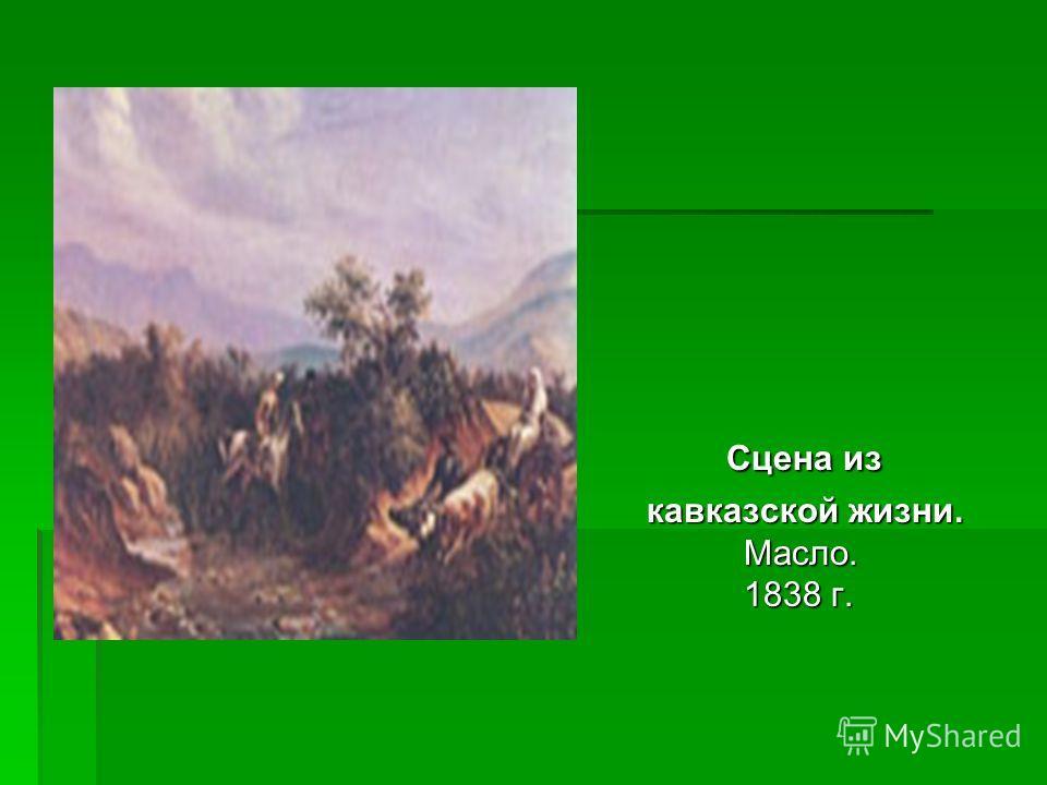 Сцена из Сцена из кавказской жизни. Масло. 1838 г. кавказской жизни. Масло. 1838 г.