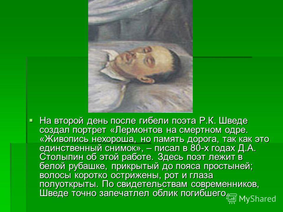 На второй день после гибели поэта Р.К. Шведе создал портрет «Лермонтов на смертном одре. «Живопись нехороша, но память дорога, так как это единственный снимок», – писал в 80-х годах Д.А. Столыпин об этой работе. Здесь поэт лежит в белой рубашке, прик