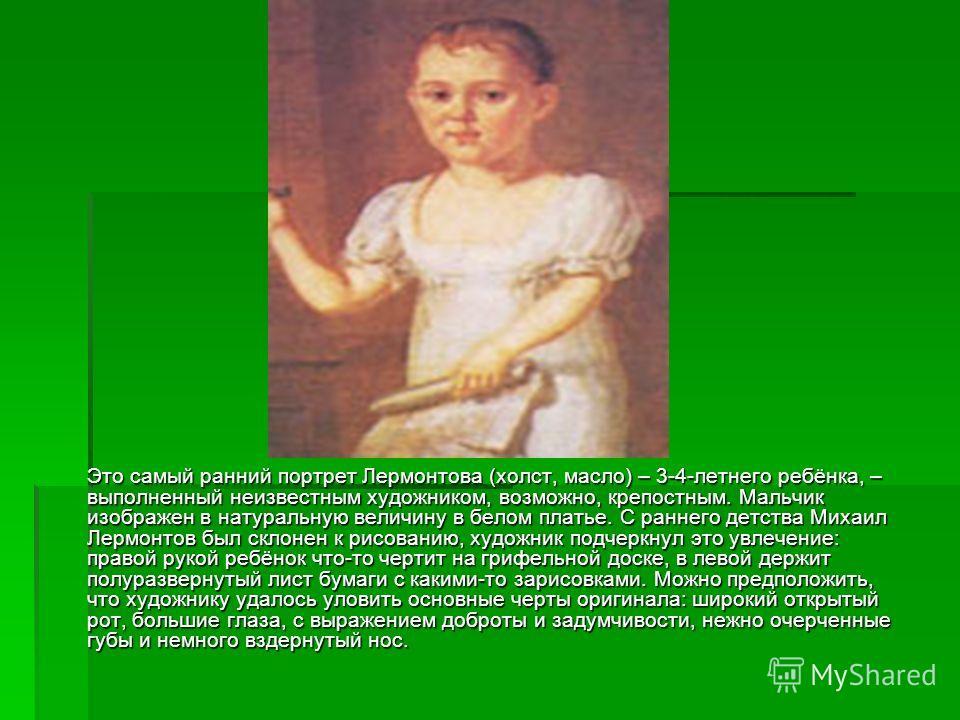Это самый ранний портрет Лермонтова (холст, масло) – 3-4-летнего ребёнка, – выполненный неизвестным художником, возможно, крепостным. Мальчик изображен в натуральную величину в белом платье. С раннего детства Михаил Лермонтов был склонен к рисованию,