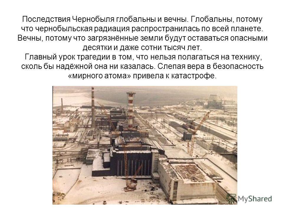 Последствия Чернобыля глобальны и вечны. Глобальны, потому что чернобыльская радиация распространилась по всей планете. Вечны, потому что загрязнённые земли будут оставаться опасными десятки и даже сотни тысяч лет. Главный урок трагедии в том, что не