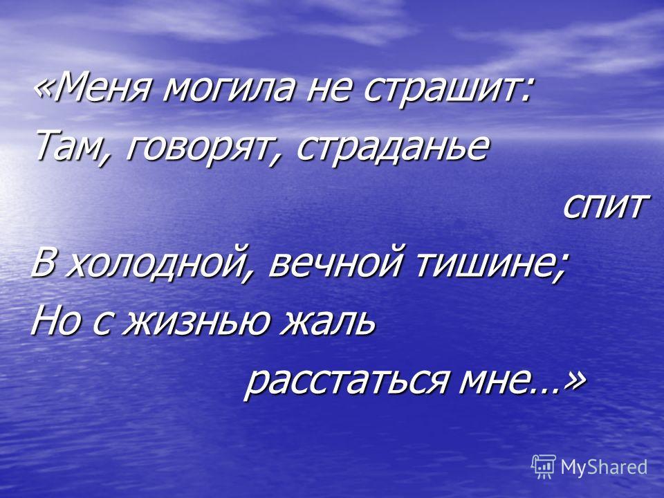 «Меня могила не страшит: Там, говорят, страданье спит спит В холодной, вечной тишине; Но с жизнью жаль расстаться мне…» расстаться мне…»