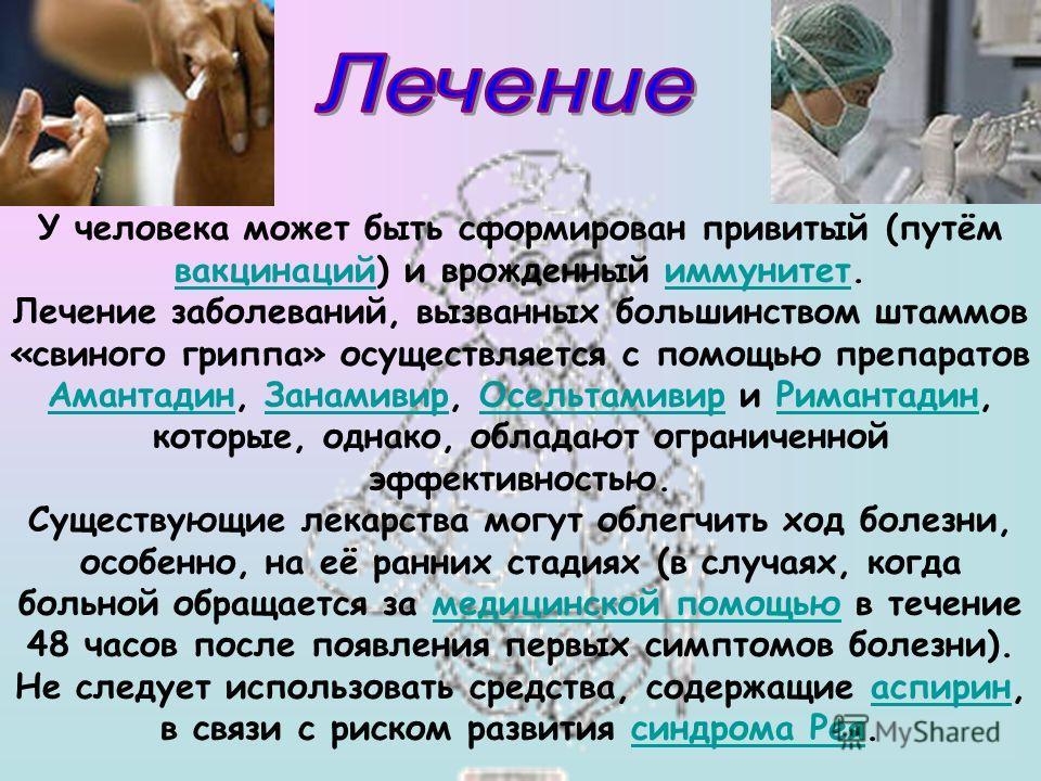 У человека может быть сформирован привитый (путём вакцинаций) и врожденный иммунитет. вакцинацийиммунитет Лечение заболеваний, вызванных большинством штаммов «свиного гриппа» осуществляется с помощью препаратов Амантадин, Занамивир, Осельтамивир и Ри