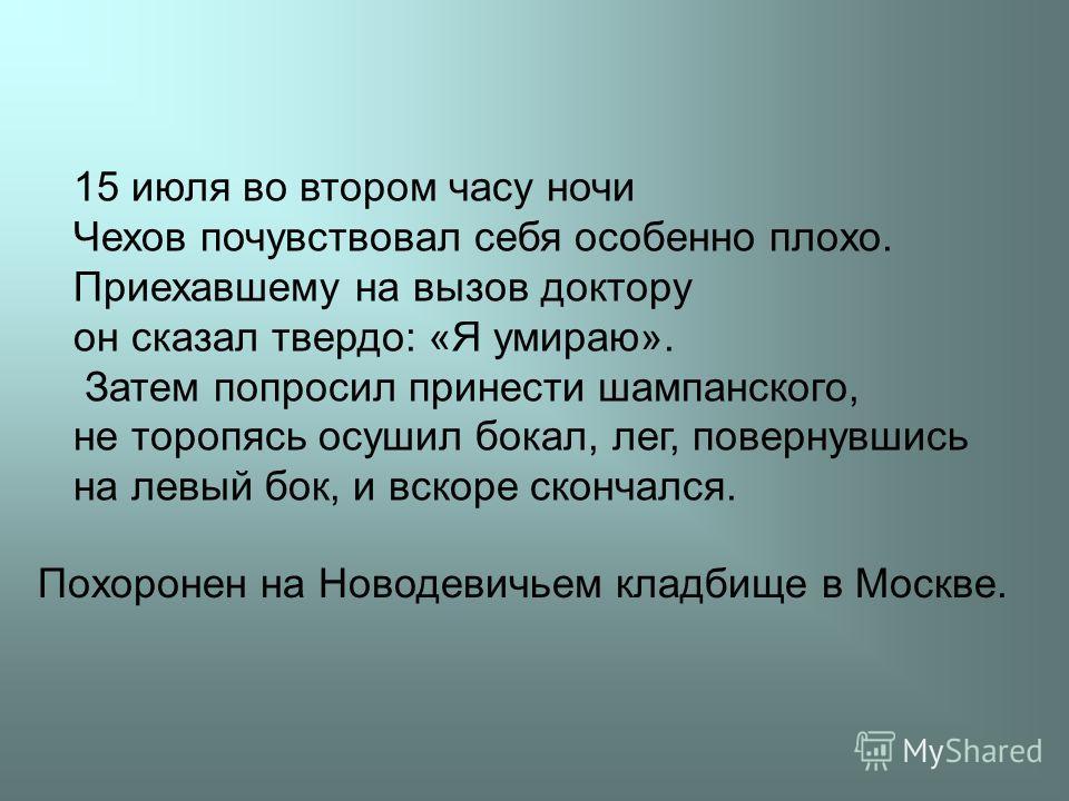 15 июля во втором часу ночи Чехов почувствовал себя особенно плохо. Приехавшему на вызов доктору он сказал твердо: «Я умираю». Затем попросил принести шампанского, не торопясь осушил бокал, лег, повернувшись на левый бок, и вскоре скончался. Похороне