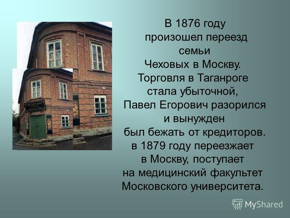 В 1876 году произошел переезд семьи Чеховых в Москву. Торговля в Таганроге стала убыточной, Павел Егорович разорился и вынужден был бежать от кредиторов. в 1879 году переезжает в Москву, поступает на медицинский факультет Московского университета.