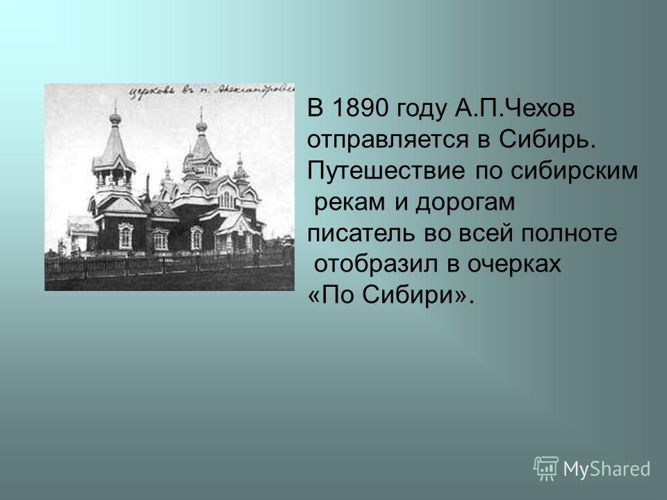 В 1890 году А.П.Чехов отправляется в Сибирь. Путешествие по сибирским рекам и дорогам писатель во всей полноте отобразил в очерках «По Сибири».