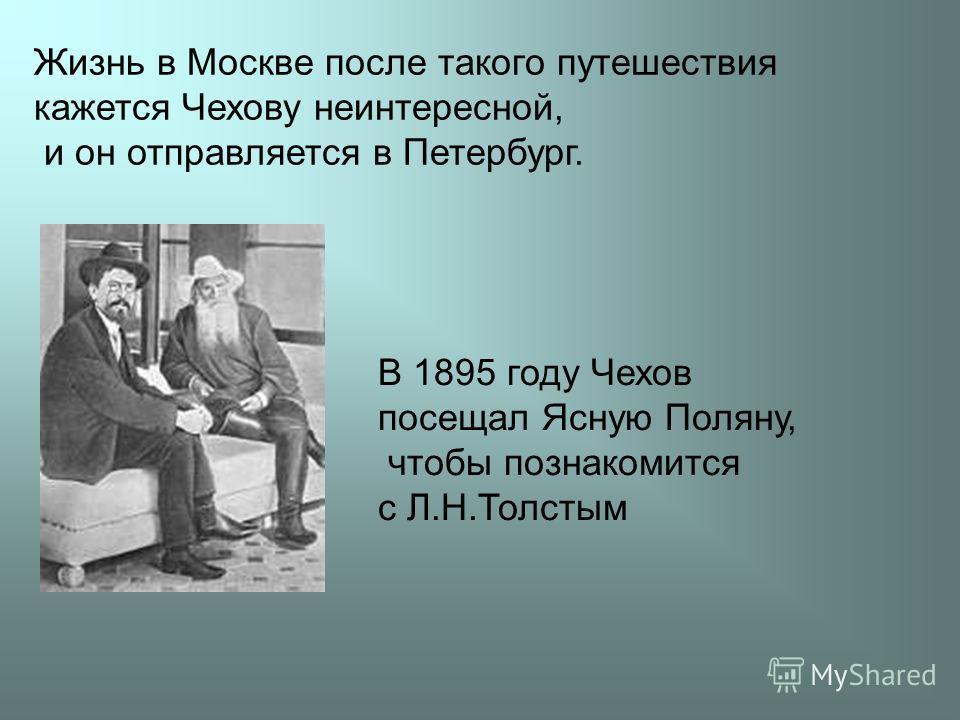 Жизнь в Москве после такого путешествия кажется Чехову неинтересной, и он отправляется в Петербург. В 1895 году Чехов посещал Ясную Поляну, чтобы познакомится с Л.Н.Толстым