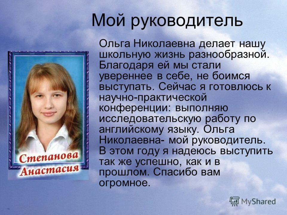 Мой руководитель Ольга Николаевна делает нашу школьную жизнь разнообразной. Благодаря ей мы стали увереннее в себе, не боимся выступать. Сейчас я готовлюсь к научно-практической конференции: выполняю исследовательскую работу по английскому языку. Оль