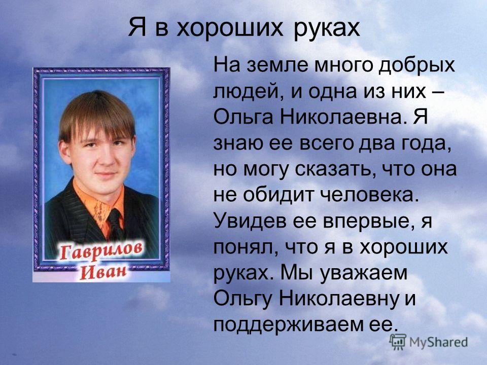 Я в хороших руках На земле много добрых людей, и одна из них – Ольга Николаевна. Я знаю ее всего два года, но могу сказать, что она не обидит человека. Увидев ее впервые, я понял, что я в хороших руках. Мы уважаем Ольгу Николаевну и поддерживаем ее.