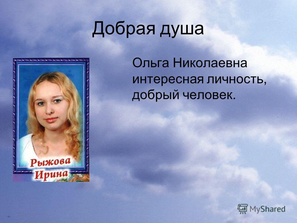 Добрая душа Ольга Николаевна интересная личность, добрый человек.