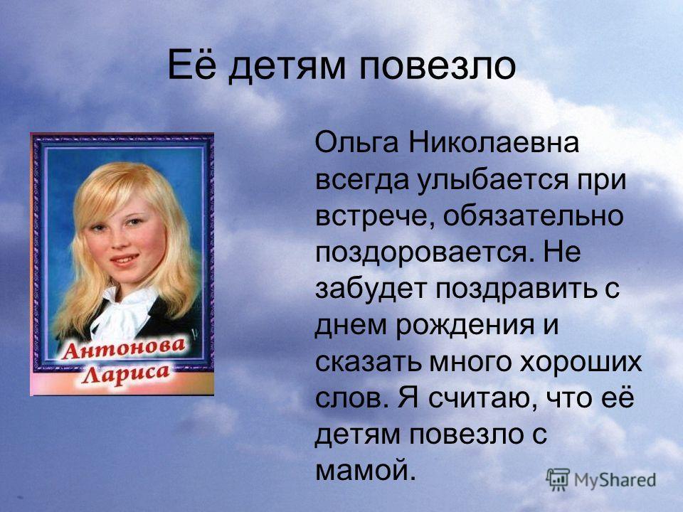 Её детям повезло Ольга Николаевна всегда улыбается при встрече, обязательно поздоровается. Не забудет поздравить с днем рождения и сказать много хороших слов. Я считаю, что её детям повезло с мамой.