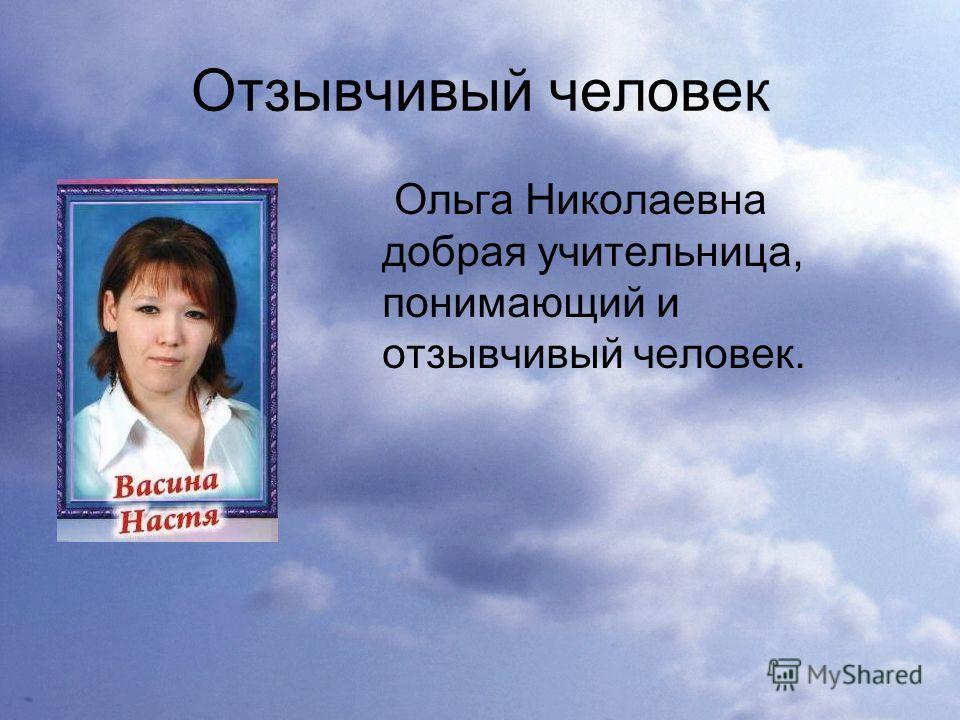 Отзывчивый человек Ольга Николаевна добрая учительница, понимающий и отзывчивый человек.