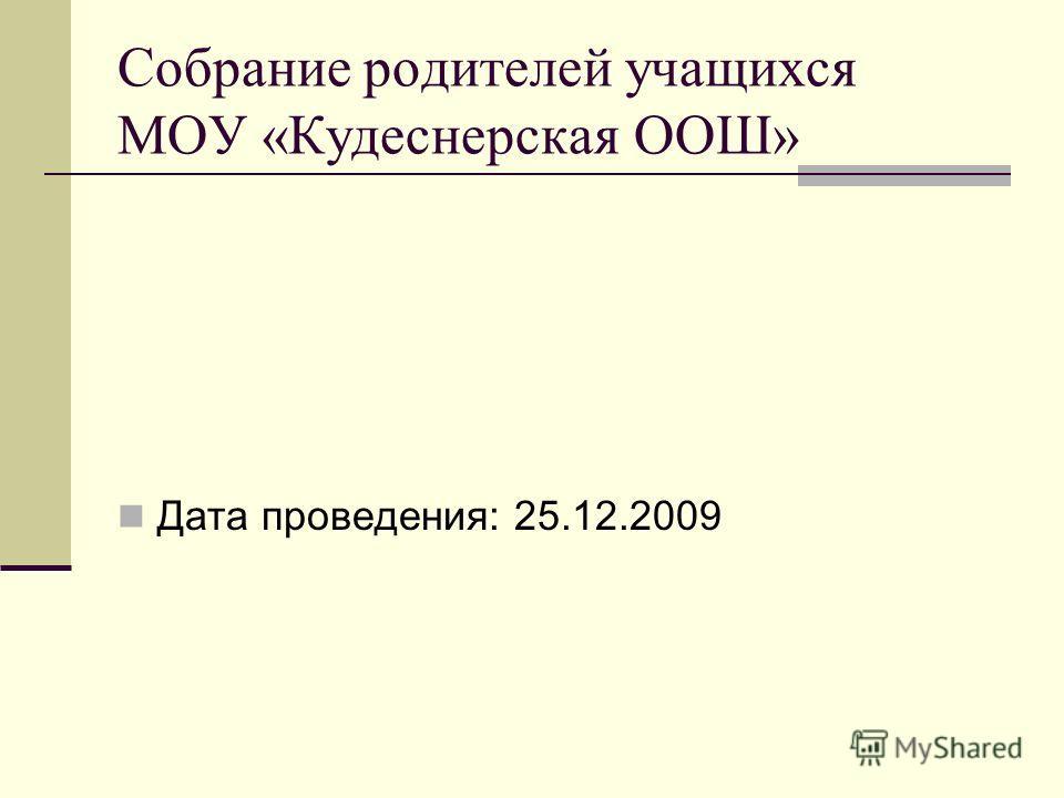 Собрание родителей учащихся МОУ «Кудеснерская ООШ» Дата проведения: 25.12.2009