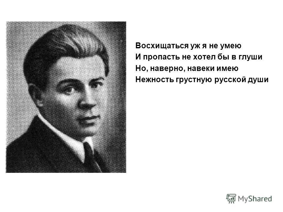 Восхищаться уж я не умею И пропасть не хотел бы в глуши Но, наверно, навеки имею Нежность грустную русской души