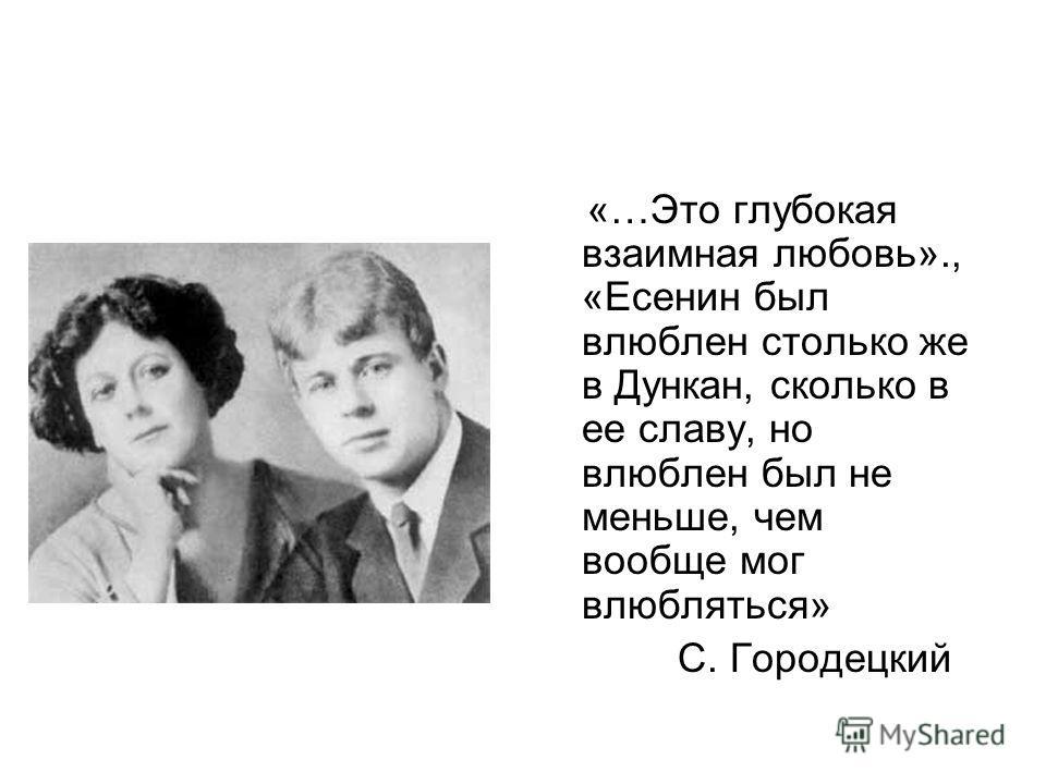 «…Это глубокая взаимная любовь»., «Есенин был влюблен столько же в Дункан, сколько в ее славу, но влюблен был не меньше, чем вообще мог влюбляться» С. Городецкий