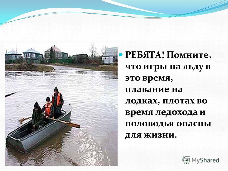 РЕБЯТА! Помните, что игры на льду в это время, плавание на лодках, плотах во время ледохода и половодья опасны для жизни.