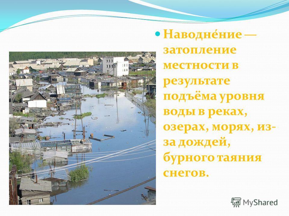 Наводне́ние затопление местности в результате подъёма уровня воды в реках, озерах, морях, из- за дождей, бурного таяния снегов.