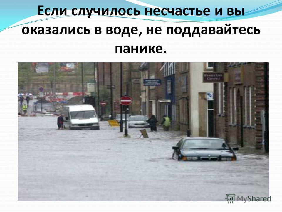 Если случилось несчастье и вы оказались в воде, не поддавайтесь панике.