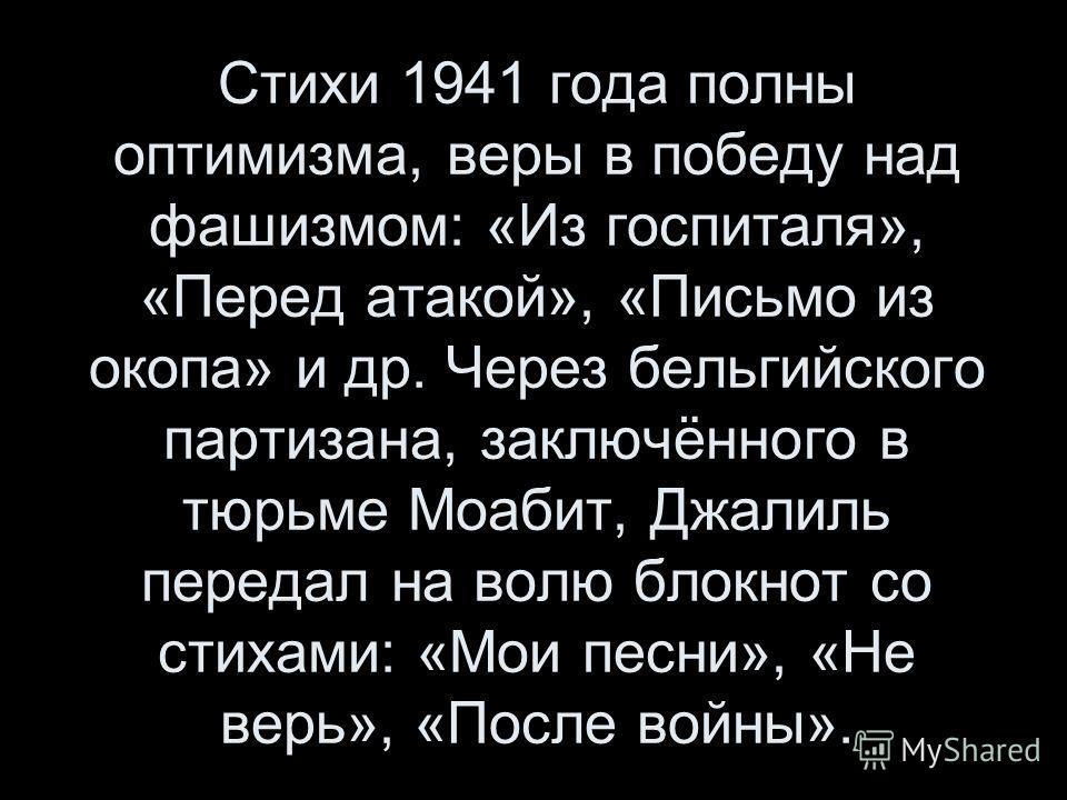 Стихи 1941 года полны оптимизма, веры в победу над фашизмом: «Из госпиталя», «Перед атакой», «Письмо из окопа» и др. Через бельгийского партизана, заключённого в тюрьме Моабит, Джалиль передал на волю блокнот со стихами: «Мои песни», «Не верь», «Посл