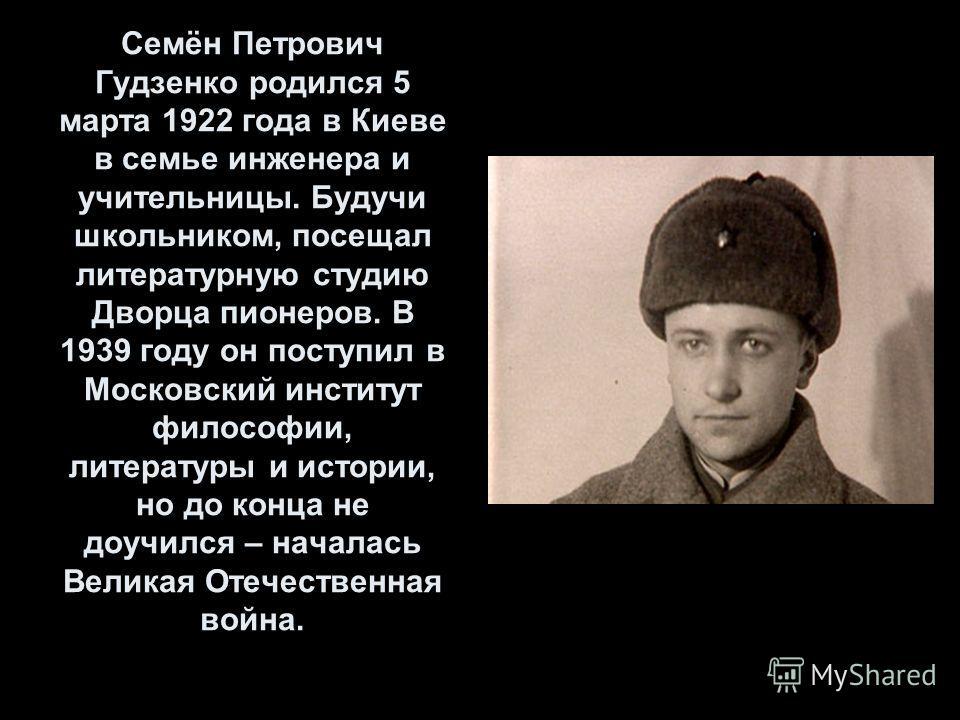 Семён Петрович Гудзенко родился 5 марта 1922 года в Киеве в семье инженера и учительницы. Будучи школьником, посещал литературную студию Дворца пионеров. В 1939 году он поступил в Московский институт философии, литературы и истории, но до конца не до