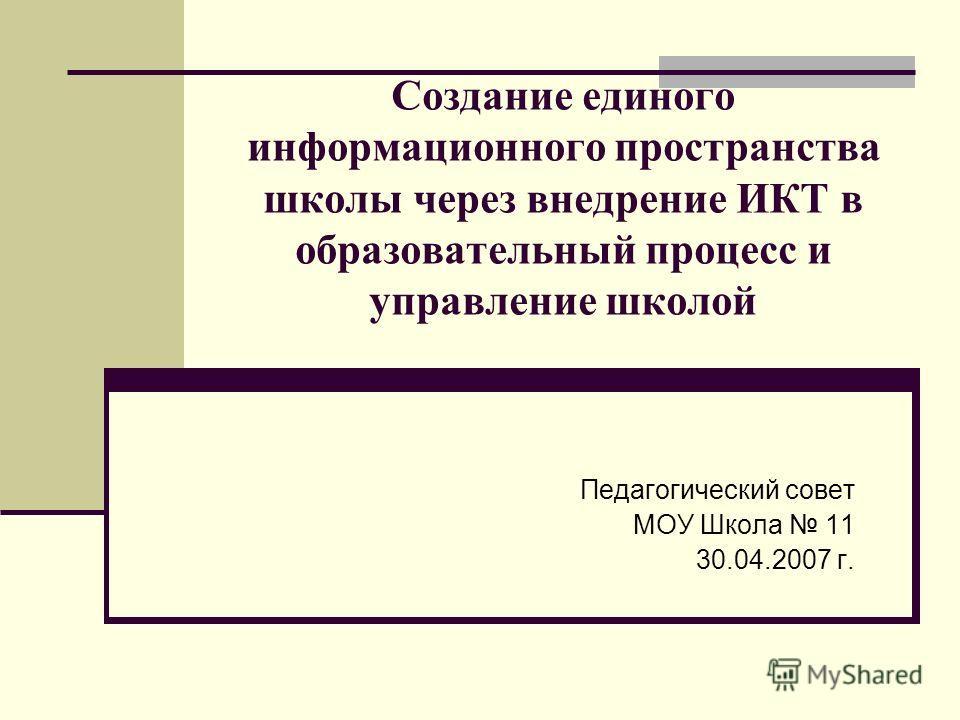 Создание единого информационного пространства школы через внедрение ИКТ в образовательный процесс и управление школой Педагогический совет МОУ Школа 11 30.04.2007 г.