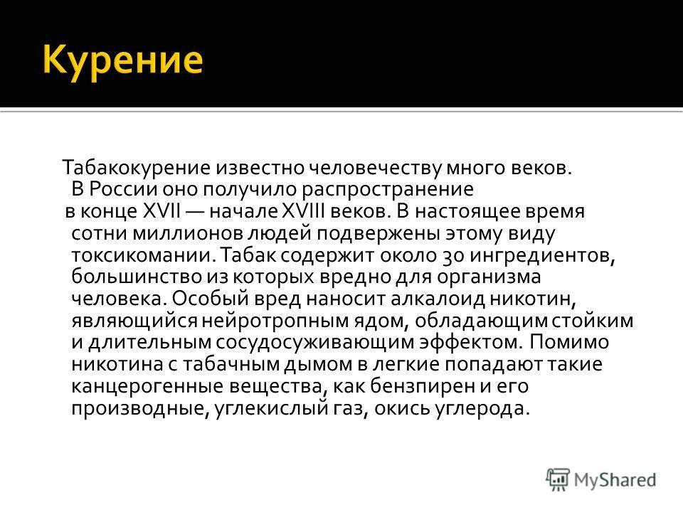 Табакокурение известно человечеству много веков. В России оно получило распространение в конце XVII начале XVIII веков. В настоящее время сотни миллионов людей подвержены этому виду токсикомании. Табак содержит около 30 ингредиентов, большинство из к