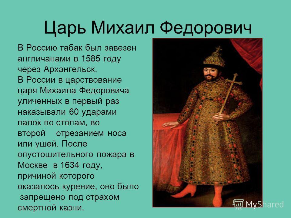 Царь Михаил Федорович В Россию табак был завезен англичанами в 1585 году через Архангельск. В России в царствование царя Михаила Федоровича уличенных в первый раз наказывали 60 ударами палок по стопам, во второй отрезанием носа или ушей. После опусто
