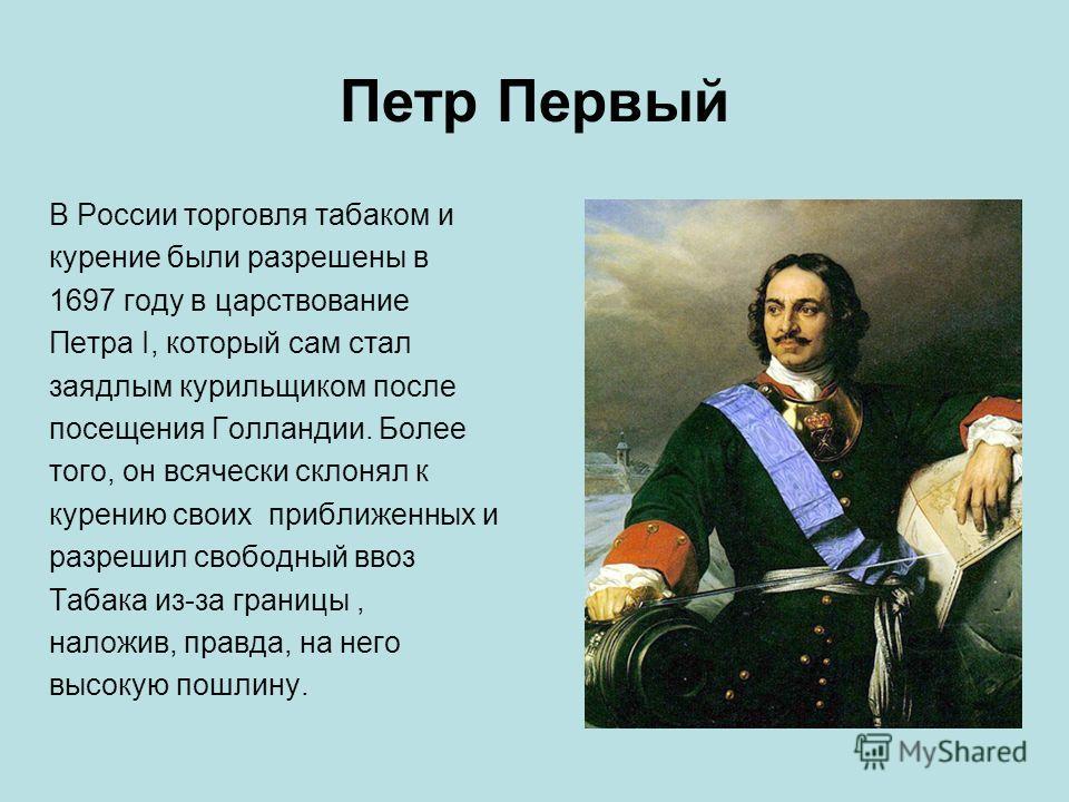 Петр Первый В России торговля табаком и курение были разрешены в 1697 году в царствование Петра I, который сам стал заядлым курильщиком после посещения Голландии. Более того, он всячески склонял к курению своих приближенных и разрешил свободный ввоз