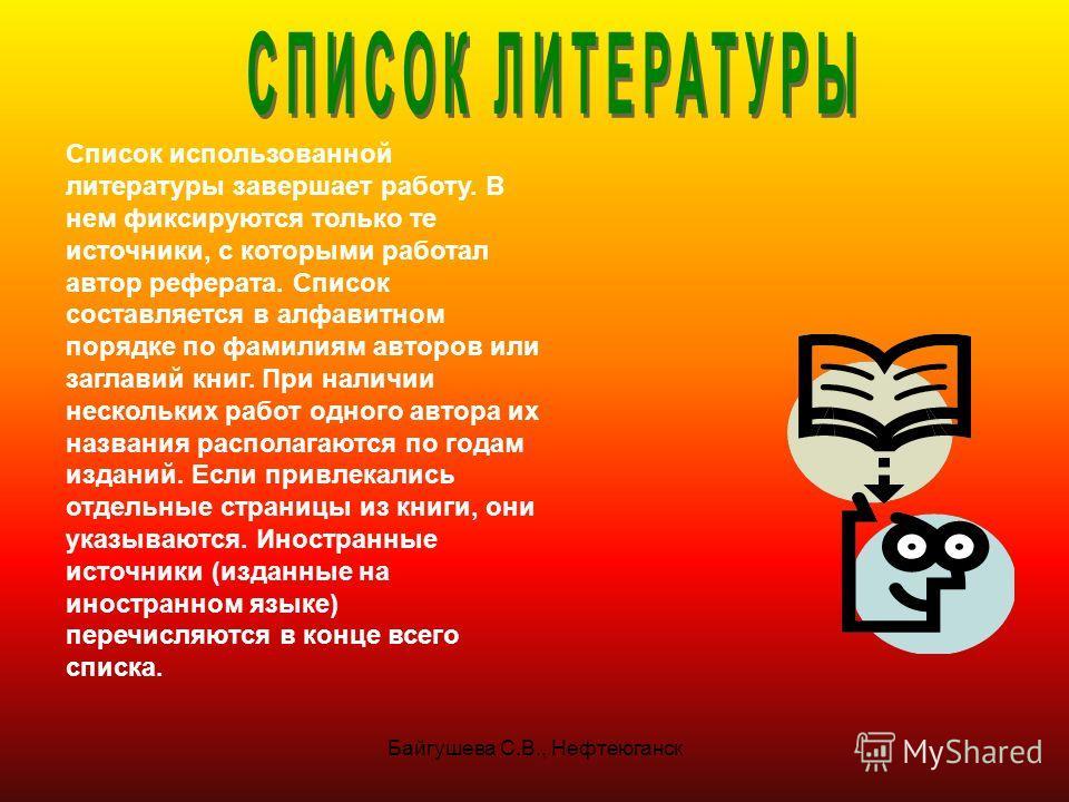 Байгушева С.В., Нефтеюганск Список использованной литературы завершает работу. В нем фиксируются только те источники, с которыми работал автор реферата. Список составляется в алфавитном порядке по фамилиям авторов или заглавий книг. При наличии неско