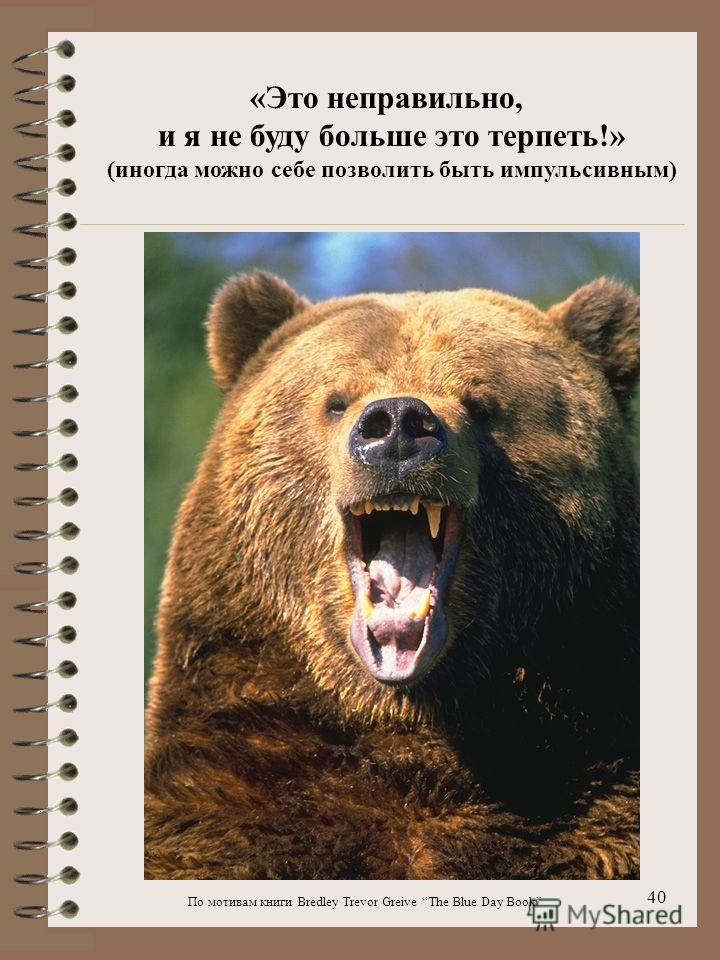 По мотивам книги Bredley Trevor Greive The Blue Day Book 40 «Это неправильно, и я не буду больше это терпеть!» (иногда можно себе позволить быть импульсивным)