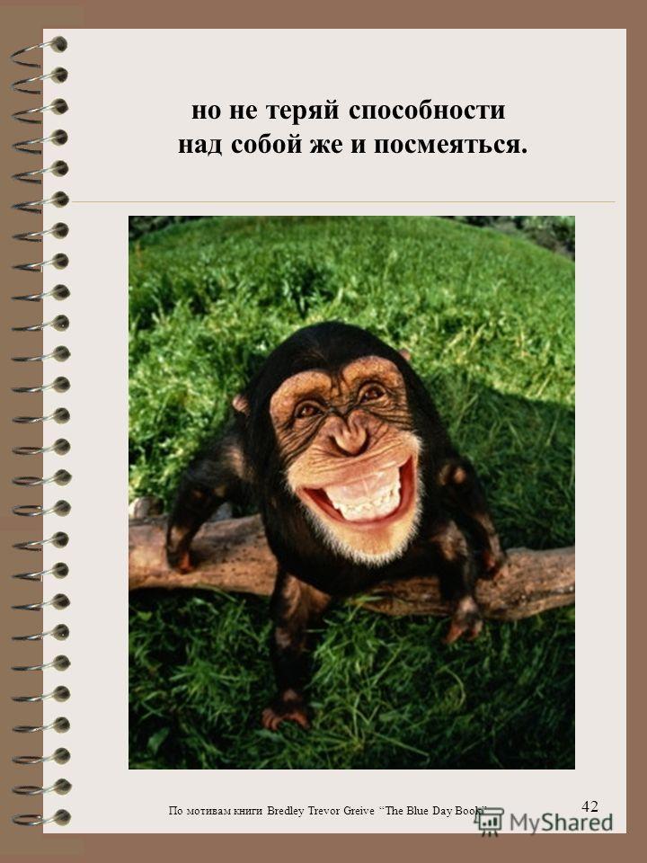По мотивам книги Bredley Trevor Greive The Blue Day Book 42 но не теряй способности над собой же и посмеяться.