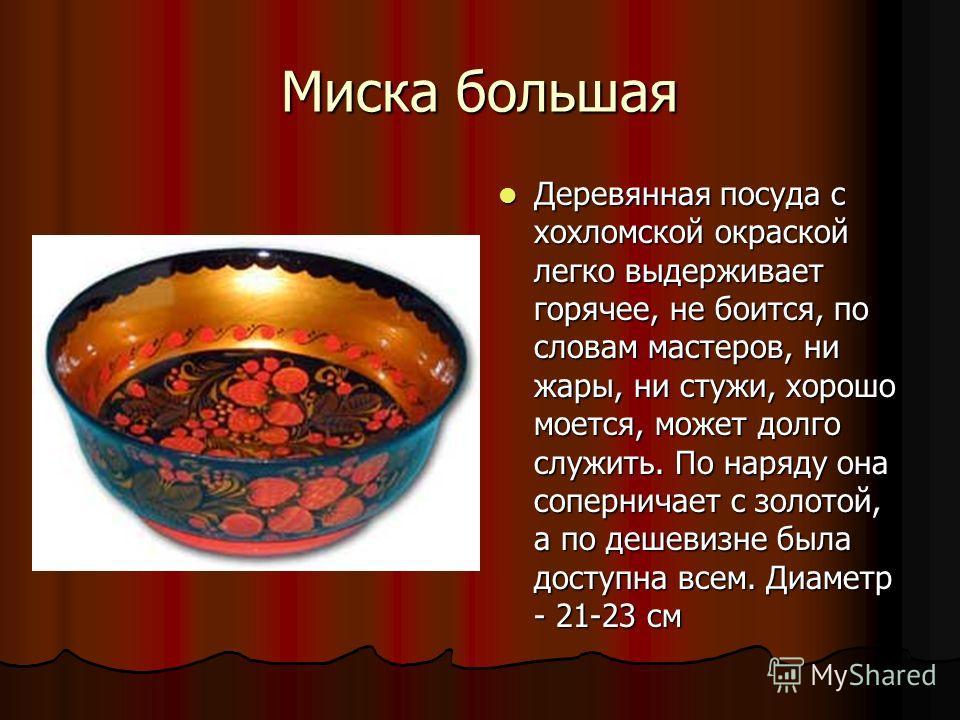 Миска большая Деревянная посуда с хохломской окраской легко выдерживает горячее, не боится, по словам мастеров, ни жары, ни стужи, хорошо моется, может долго служить. По наряду она соперничает с золотой, а по дешевизне была доступна всем. Диаметр - 2