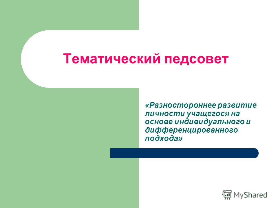 Тематический педсовет «Разностороннее развитие личности учащегося на основе индивидуального и дифференцированного подхода»