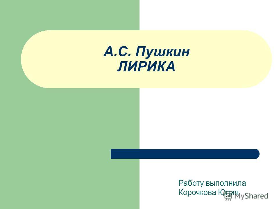 А.С. Пушкин ЛИРИКА Работу выполнила Корочкова Юлия