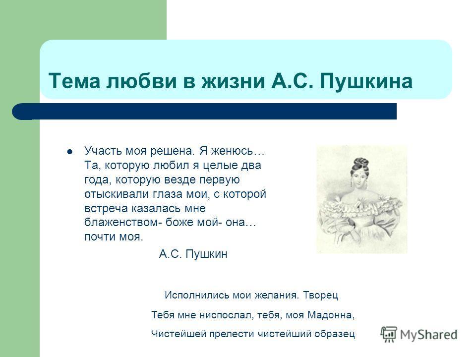 Тема любви в жизни А.С. Пушкина Участь моя решена. Я женюсь… Та, которую любил я целые два года, которую везде первую отыскивали глаза мои, с которой встреча казалась мне блаженством- боже мой- она… почти моя. А.С. Пушкин Исполнились мои желания. Тво
