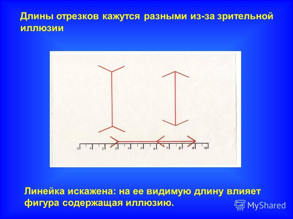 Длины отрезков кажутся разными из-за зрительной иллюзии Линейка искажена: на ее видимую длину влияет фигура содержащая иллюзию.