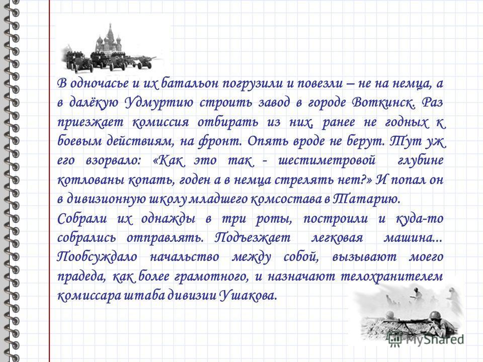 В одночасье и их батальон погрузили и повезли – не на немца, а в далёкую Удмуртию строить завод в городе Воткинск. Раз приезжает комиссия отбирать из них, ранее не годных к боевым действиям, на фронт. Опять вроде не берут. Тут уж его взорвало: «Как э