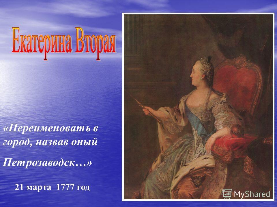 «Переименовать в город, назвав оный Петрозаводск…» 21 марта 1777 год