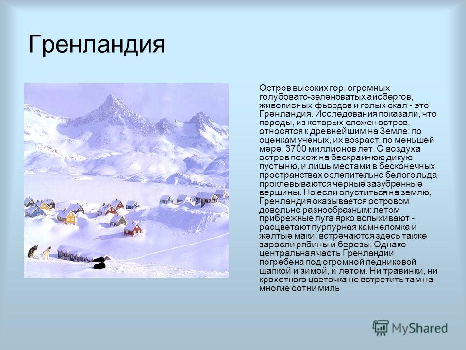 Гренландия Остров высоких гор, огромных голубовато-зеленоватых айсбергов, живописных фьордов и голых скал - это Гренландия. Исследования показали, что породы, из которых сложен остров, относятся к древнейшим на Земле: по оценкам ученых, их возраст, п