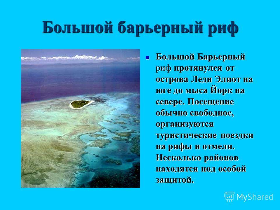 Большой Барьерный риф протянулся от острова Леди Элиот на юге до мыса Йорк на севере. Посещение обычно свободное, организуются туристические поездки на рифы и отмели. Несколько районов находятся под особой защитой. Большой Барьерный риф протянулся от