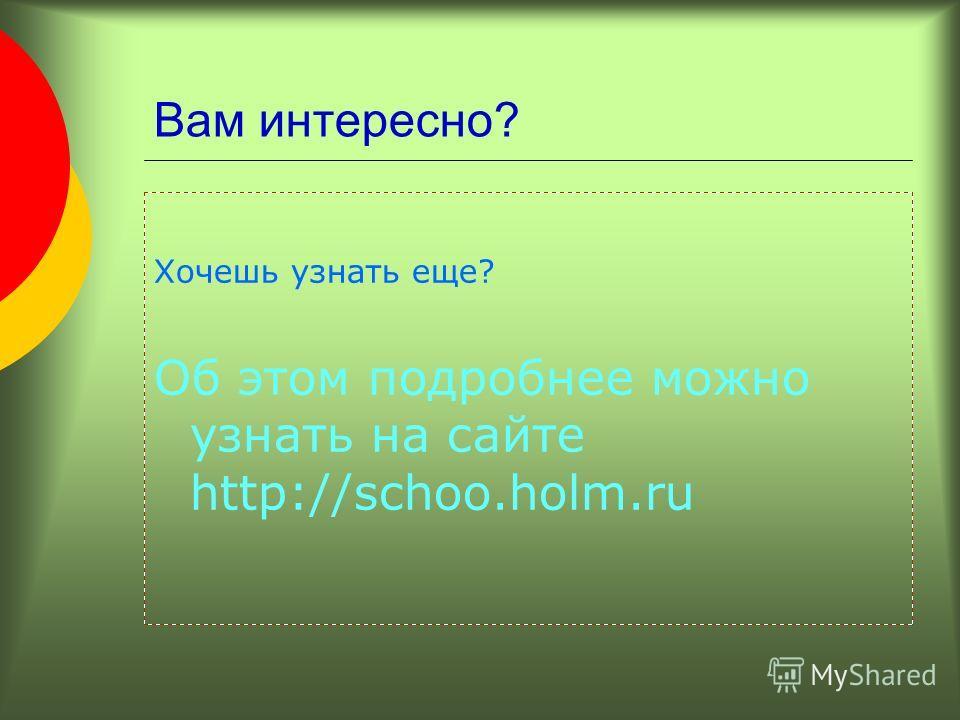 Вам интересно? Хочешь узнать еще? Об этом подробнее можно узнать на сайте http://schoo.holm.ru