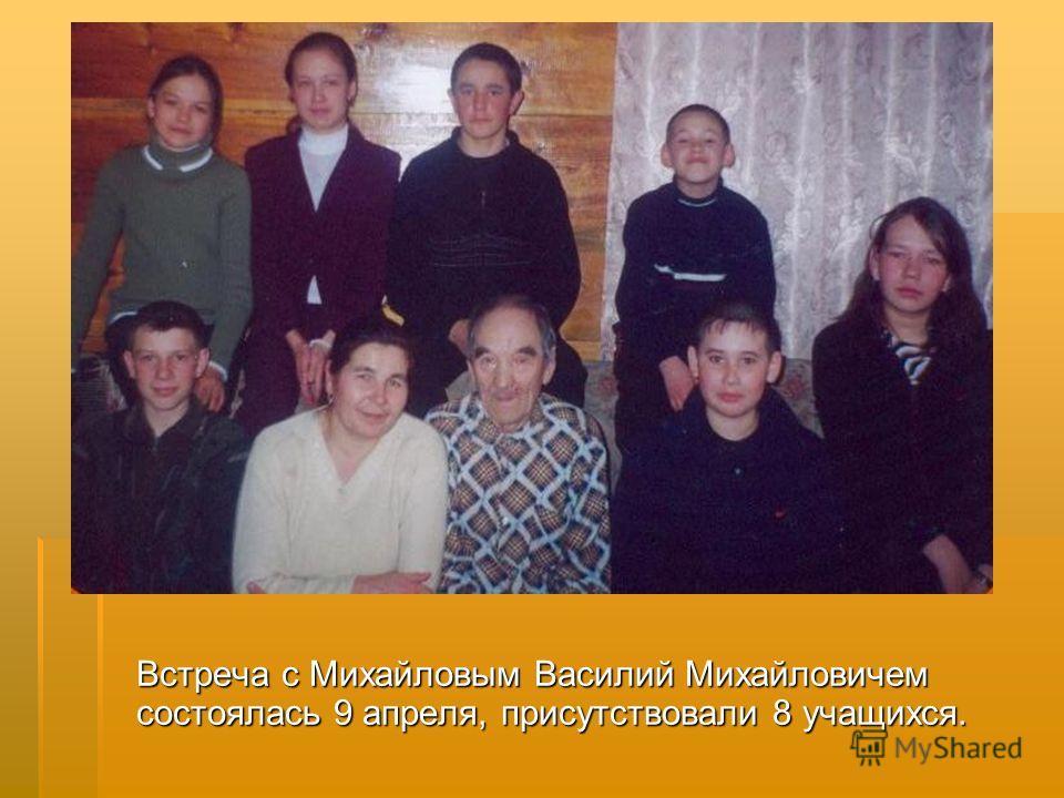 Встреча с Михайловым Василий Михайловичем состоялась 9 апреля, присутствовали 8 учащихся.