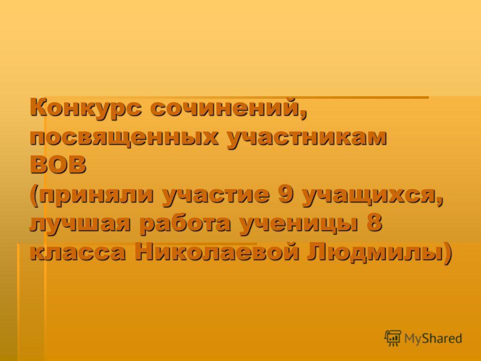 Конкурс сочинений, посвященных участникам ВОВ (приняли участие 9 учащихся, лучшая работа ученицы 8 класса Николаевой Людмилы)