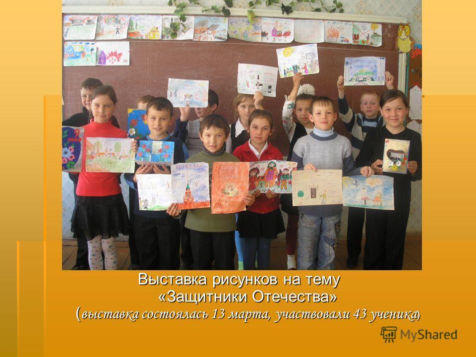 Выставка рисунков на тему «Защитники Отечества» ( выставка состоялась 13 марта, участвовали 43 ученика )